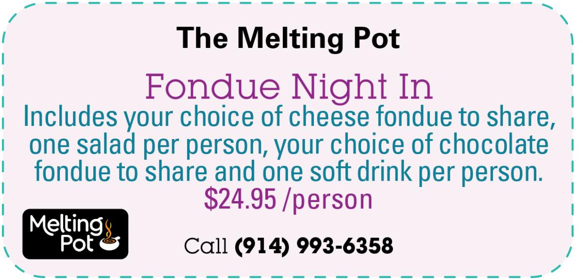 The Melting Pot - Fondue Night In: Includes your choice of cheese fondue to share, one salad per person, your choice of chocolate fondue to share and one soft drink per person. $29.95/person. Call (914) 993-6358