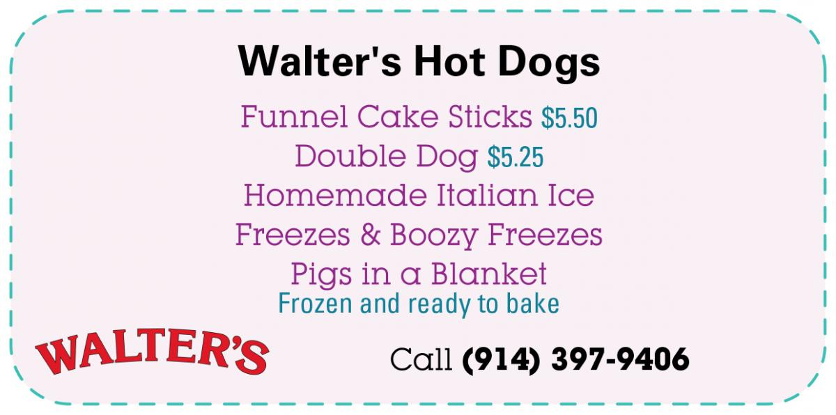 Walter's Hot Dogs - Funnel Cake Sticks: $5.50. Double Dog: $5.25. Homemade Italian Ice. Freezes & Boozy Freezes. Pigs in a Blanket: Frozen and ready to bake. Call (914) 397-9406.