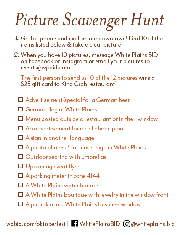 "Picture Scavenger Hunt.Grab a phone and explore our downtown! 1.) Find 10 of the items listed below & take a clear picture. 2.) When you have 10 pictures, message White Plains BID on Facebook or Instagram or email your pictures to events@wpbid.com. The first person to send us 10 of the 12 pictures wins a $25 gift card to King Crab restaurant! Picture List: Advertisement/special for a German beer; German flag in White Plains; Menu posted outside a restaurant or in their window; An advertisement for a cell phone plan; A sign in another language; A photo of a red ""for lease"" sign in White Plain; Outdoor seating with umbrellas; Upcoming event flyer; A parking meter in zone 4144; A White Plains water feature; A White Plains boutique with jewelry in the window front; A pumpkin in a White Plains business window. wpbid.com/oktoberfest 